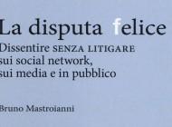 La disputa felice. Dissentire senza litigare sui social network, sui media e in pubblico. Ce la possiamo fare?